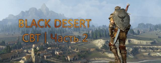 Black Desert: CBT | Часть 2